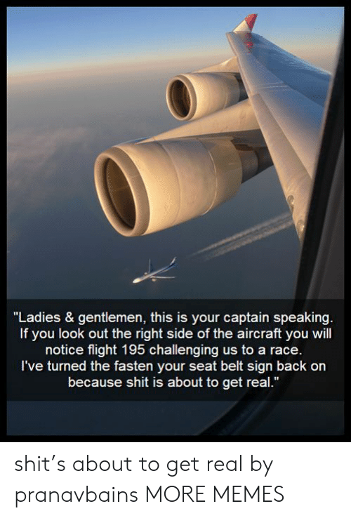 "Fasten: ""Ladies & gentlemen, this is your captain speaking.  If you look out the right side of the aircraft you will  notice flight 195 challenging us to a race.  I've turned the fasten your seat belt sign back on  because shit is about to get real."" shit's about to get real by pranavbains MORE MEMES"