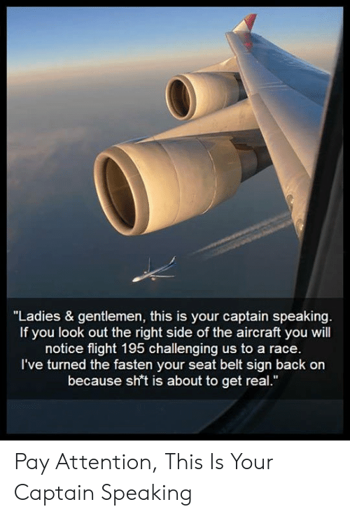 "Fasten: ""Ladies & gentlemen, this is your captain speaking.  If you look out the right side of the aircraft you will  notice flight 195 challenging us to a race.  I've turned the fasten your seat belt sign back on  because sh't is about to get real."" Pay Attention, This Is Your Captain Speaking"