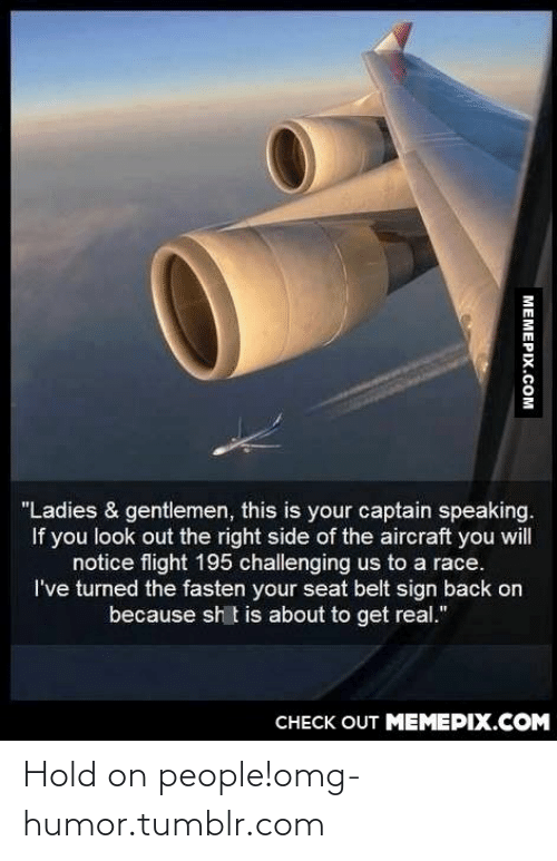 "Fasten: ""Ladies & gentlemen, this is your captain speaking.  If you look out the right side of the aircraft you will  notice flight 195 challenging us to a race.  I've turned the fasten your seat belt sign back on  because sh t is about to get real.""  CНЕCK OUT MЕМЕРIХ.COM  MEMEPIX.COM Hold on people!omg-humor.tumblr.com"