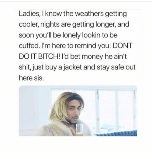 Bitch, Money, and Shit: Ladies, I know the weathers getting  cooler, nights are getting longer, and  soon you'll be lonely lookin to be  cuffed. I'm here to remind you: DONT  DO IT BITCH! I'd bet money he ain't  shit, just buy a jacket and stay safe out  here sis.