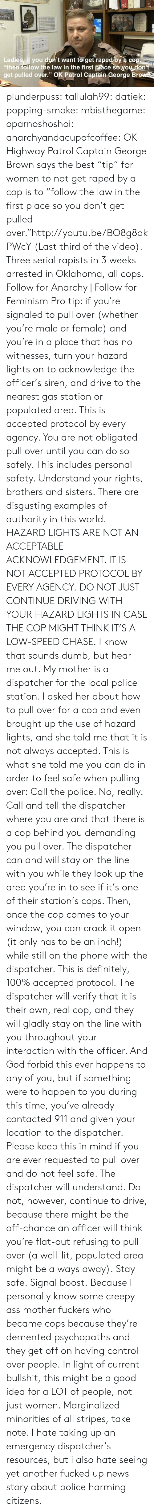 """Locale: Ladies,İf you don't want toget rapedbya cop  then follow the law in the first pace so you dont  get pulled over."""" OK Patrol Captain George Brow plunderpuss:  tallulah99:  datiek:  popping-smoke:  mbisthegame:  oparnoshoshoi:  anarchyandacupofcoffee:  OK Highway Patrol Captain George Brown says the best """"tip"""" for women to not get raped by a cop is to """"follow the law in the first place so you don't get pulled over.""""http://youtu.be/BO8g8akPWcY(Last third of the video). Three serial rapists in 3 weeks arrested in Oklahoma, all cops. Follow for Anarchy 