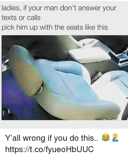 Texts, Answer, and Him: ladies, if your man don't answer your  texts or calls  pick him up with the seats like this Y'all wrong if you do this.. 😂🤦‍♂️ https://t.co/fyueoHbUUC