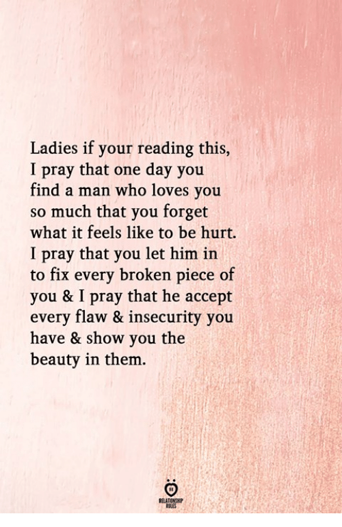 Who, Him, and One: Ladies if your reading this,  I pray that one day you  find a man who loves you  so much that you forget  what it feels like to be hurt.  I pray that you let him in  to fix every broken piece of  you & I pray that he accept  every flaw & insecurity you  have & show you the  beauty in them.  RULES