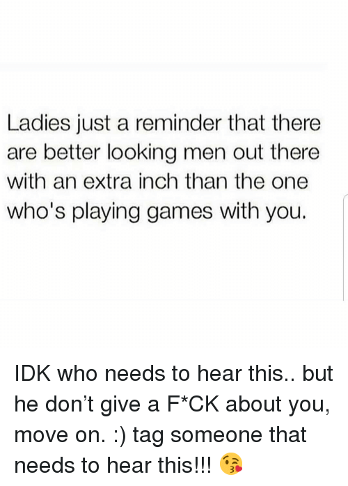 Games, Tag Someone, and Girl Memes: Ladies just a reminder that there  are better looking men out there  with an extra inch than the one  who's playing games with you. IDK who needs to hear this.. but he don't give a F*CK about you, move on. :) tag someone that needs to hear this!!! 😘