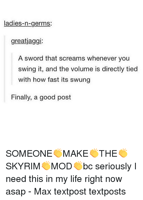 skyrim mods: ladies-n-germs.  greatjaggi:  A sword that screams whenever you  swing it, and the volume is directly tied  with how fast its swung  Finally, a good post SOMEONE👏MAKE👏THE👏SKYRIM👏MOD👏bc seriously I need this in my life right now asap - Max textpost textposts