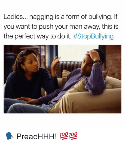 Dank Memes, Push, and Man: Ladies... nagging is a form of bullying. If  you want to push your man away, this is  the perfect way to do it. 🗣 PreacHHH! 💯💯