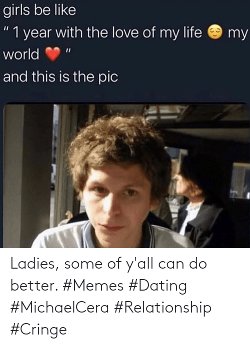 cringe: Ladies, some of y'all can do better. #Memes #Dating #MichaelCera #Relationship #Cringe