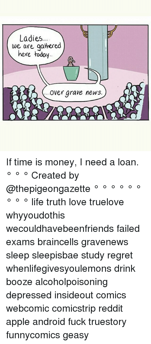 Regretment: Ladies  we are gathered  here today  Over grave news If time is money, I need a loan. ° ° ° Created by @thepigeongazette ° ° ° ° ° ° ° ° ° life truth love truelove whyyoudothis wecouldhavebeenfriends failed exams braincells gravenews sleep sleepisbae study regret whenlifegivesyoulemons drink booze alcoholpoisoning depressed insideout comics webcomic comicstrip reddit apple android fuck truestory funnycomics geasy