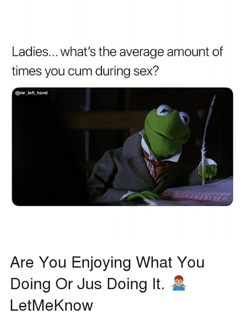 Cum, Sex, and What You Doing: Ladies... what's the average amount of  times you cum during sex?  @mr left hand Are You Enjoying What You Doing Or Jus Doing It. 🤷🏽‍♂️ LetMeKnow