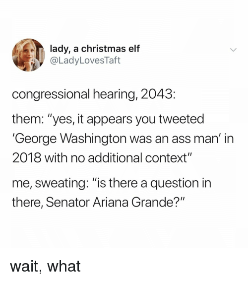 """Ariana Grande, Ass, and Christmas: lady, a christmas elf  @LadyLovesTaft  congressional hearing, 2043  them: """"yes, it appears you tweeted  'George Washington was an ass man' in  2018 with no additional context""""  me, sweating: """"is there a question in  there, Senator Ariana Grande?"""" wait, what"""