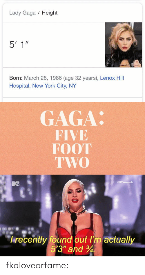 """Lady Gaga: Lady Gaga Height  Born: March 28, 1986 (age 32 years), Lenox Hill  Hospital, New York City, NY   GAGA:  FIVE  FOOT  TWO   MTVAwards  lrecently found out I'm actually  5'3"""" and 34 fkaloveorfame:"""
