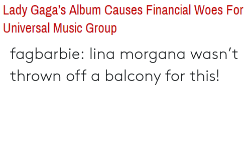 morgana: Lady Gaga's Album Causes Financial Woes For  Universal Music Group fagbarbie:  lina morgana wasn't thrown off a balcony for this!