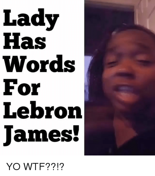 LeBron James, Memes, and Wtf: Lady  Has  Words  For  Lebron  James! YO WTF??!?