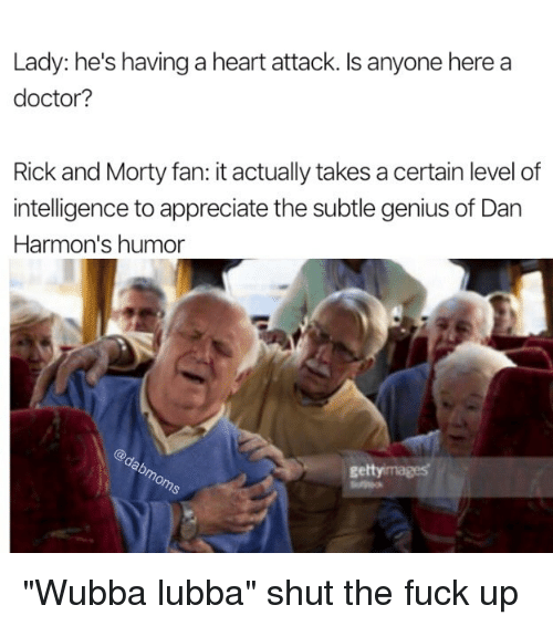 """Doctor, Memes, and Rick and Morty: Lady: he's having a heart attack. Is anyone here a  doctor?  Rick and Morty fan: it actually takes a certain level of  intelligence to appreciate the subtle genius of Dan  Harmon's humor  gettyimages """"Wubba lubba"""" shut the fuck up"""