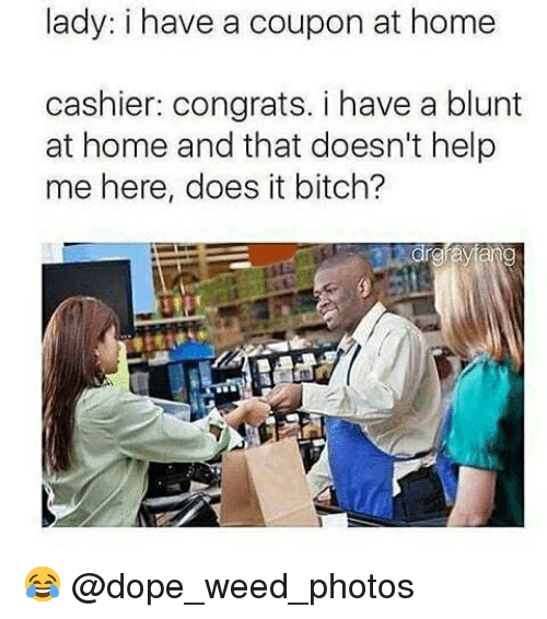 Bitch, Dope, and Memes: lady: i have a coupon at home  cashier: congrats. i have a blunt  at home and that doesn't help  me here, does it bitch? 😂 @dope_weed_photos