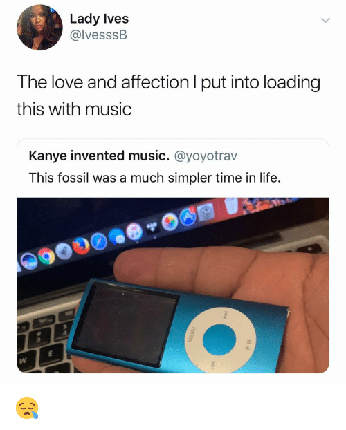 Kanye, Life, and Love: Lady Ives  @lvesssB  The love and affection l put into loading  this with music  Kanye invented music. @yoyotrav  This fossil was a much simpler time in life. 😪