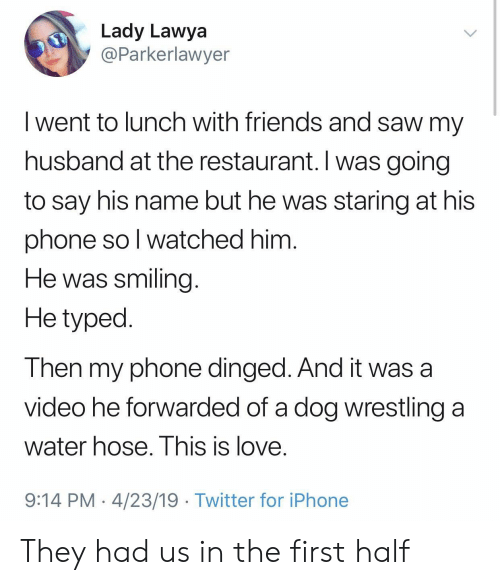 Typed: Lady Lawya  @Parkerlawyer  I went to lunch with friends and saw my  husband at the restaurant. I was going  to say his name but he was staring at his  phone so l watched him  He was smiling  He typed  Then my phone dinged. And it was a  video he forwarded of a dog wrestling a  water hose. I his is love.  9:14 PM 4/23/19 Twitter for iPhone They had us in the first half