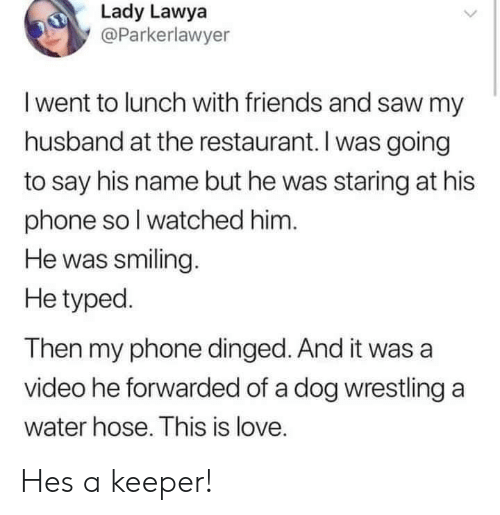 Wrestling: Lady Lawya  @Parkerlawyer  I went to lunch with friends and saw my  husband at the restaurant. I was going  to say his name but he was staring at his  phone sol watched him  He was smiling.  He typed.  Then my phone dinged.And it was a  video he forwarded of a dog wrestling a  water hose. This is love. Hes a keeper!