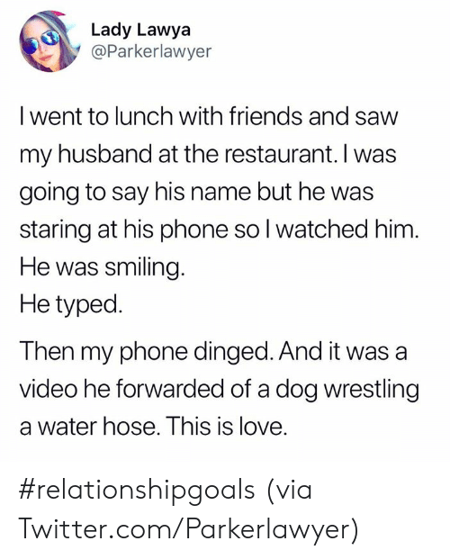 Wrestling: Lady Lawya  @Parkerlawyer  I went to lunch with friends and savw  my husband at the restaurant. I was  going to say his name but he was  staring at his phone so l watched him  He was smiling  He typed.  Then my phone dinged. And it was a  video he forwarded of a dog wrestling  a water hose. This is love. #relationshipgoals  (via Twitter.com/Parkerlawyer)
