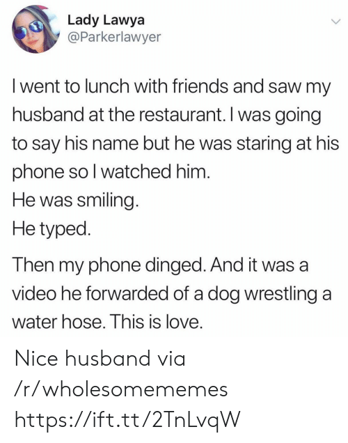 Wrestling: Lady Lawya  @Parkerlawyer  I went to lunch with friends and saw my  husband at the restaurant. Iwas going  to say his name but he was staring at his  phone so I watched him.  He was smiling  He typed  Then my phone dinged. And it was a  video he forwarded of a dog wrestling  a  water hose. This is love. Nice husband via /r/wholesomememes https://ift.tt/2TnLvqW