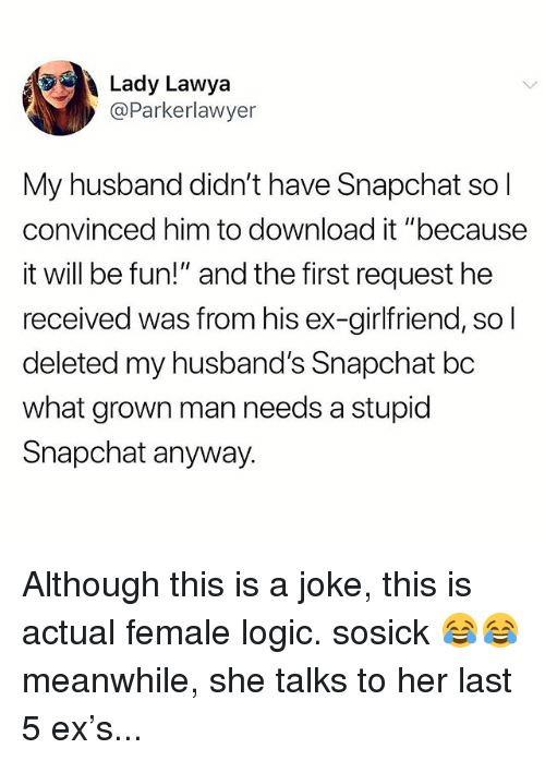 """Logic, Memes, and Snapchat: Lady Lawya  @Parkerlawyer  My husband didn't have Snapchat so  convinced him to download it """"because  it will be fun!"""" and the first request he  received was from his ex-girlfriend, so l  deleted my husband's Snapchat bc  what grown man needs a stupic  Snapchat anyway. Although this is a joke, this is actual female logic. sosick 😂😂 meanwhile, she talks to her last 5 ex's..."""