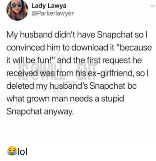 """Memes, Snapchat, and Husband: Lady Lawya  @Parkerlawyer  My husband didn't have Snapchat so l  convinced him to download it """"because  it will be fun"""" and the first request he  received was from his ex-girlfriend, so l  deleted my husband's Snapchat bc  what grown man needs a stupid  Snapchat anyway. 😂lol"""