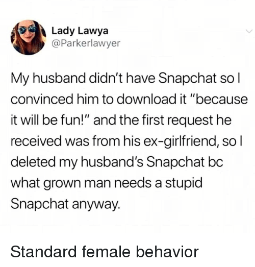 "Memes, Snapchat, and Husband: Lady Lawya  @Parkerlawyer  My husband didn't have Snapchat so l  convinced him to download it ""because  it will be fun!"" and the first request he  received was from his ex-girlfriend, so l  deleted my husband's Snapchat bc  what grown man needs a stupid  Snapchat anyway. Standard female behavior"
