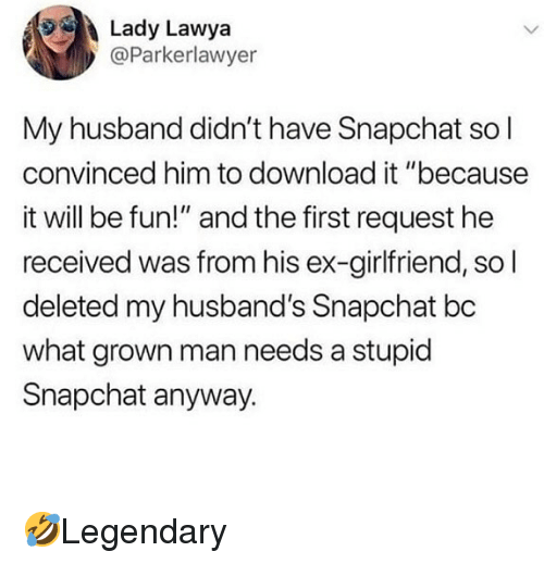 """Memes, Snapchat, and Husband: Lady Lawya  @Parkerlawyer  My husband didn't have Snapchat sol  convinced him to download it """"because  it will be fun!"""" and the first request he  received was from his ex-girlfriend, so l  deleted my husband's Snapchat bc  what grown man needs a stupid  Snapchat anyway. 🤣Legendary"""