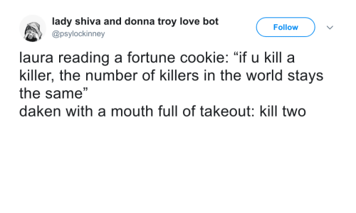 """Donna: lady shiva and donna troy love bot  @psylockinney  Follow  laura reading a fortune cookie: """"if u kill a  killer, the number of killers in the world stays  the same""""  daken with a mouth full of takeout: kill two"""