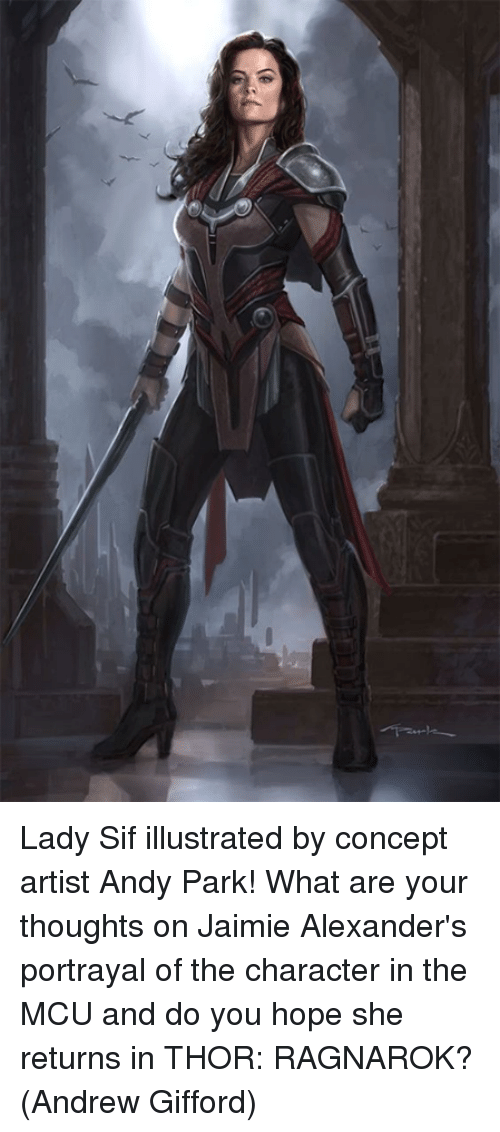 what ares: Lady Sif illustrated by concept artist Andy Park! What are your thoughts on Jaimie Alexander's portrayal of the character in the MCU and do you hope she returns in THOR: RAGNAROK?  (Andrew Gifford)