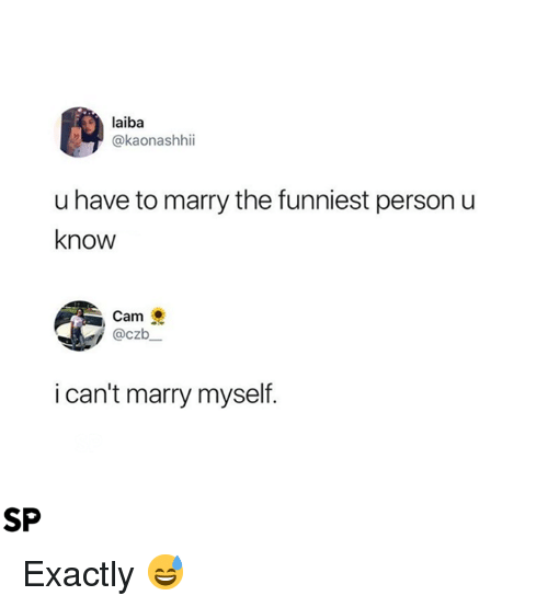 Cam, Person, and Funniest: laiba  @kaonashhii  u have to marry the funniest person u  know  Cam  @czb  i can't marry myself.  SP Exactly 😅