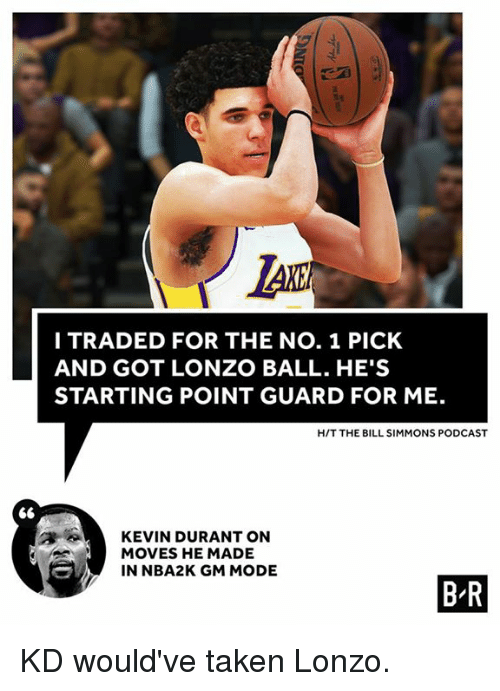 Moded: LAK  I TRADED FOR THE NO. 1 PICK  AND GOT LONZO BALL. HE'S  STARTING POINT GUARD FOR ME.  H/T THE BILL SIMMONS PODCAST  KEVIN DURANT ON  MOVES HE MADE  IN NBA2K GM MODE  B R KD would've taken Lonzo.