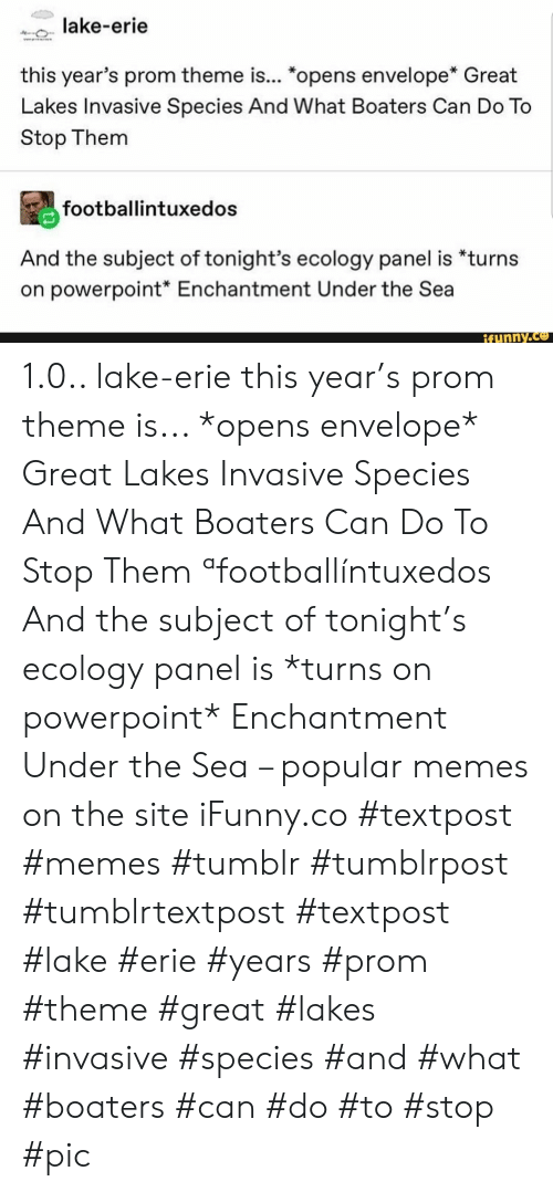 "prom: lake-erie  w  this year's prom theme is... ""opens envelope* Great  Lakes Invasive Species And What Boaters Can Do To  Stop Them  footballintuxedos  And the subject of tonight's ecology panel is *turns  on powerpoint* Enchantment Under the Sea  ifunny.co 1.0.. lake-erie this year's prom theme is... *opens envelope* Great Lakes Invasive Species And What Boaters Can Do To Stop Them ªfootballíntuxedos And the subject of tonight's ecology panel is *turns on powerpoint* Enchantment Under the Sea – popular memes on the site iFunny.co #textpost #memes #tumblr #tumblrpost #tumblrtextpost #textpost #lake #erie #years #prom #theme #great #lakes #invasive #species #and #what #boaters #can #do #to #stop #pic"
