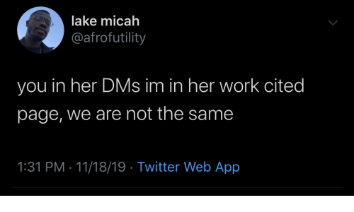 Twitter, Work, and Page: lake micah  @afrofutility  you in her DMs im in her work cited  page, we are not the same  1:31 PM 11/18/19 Twitter Web App