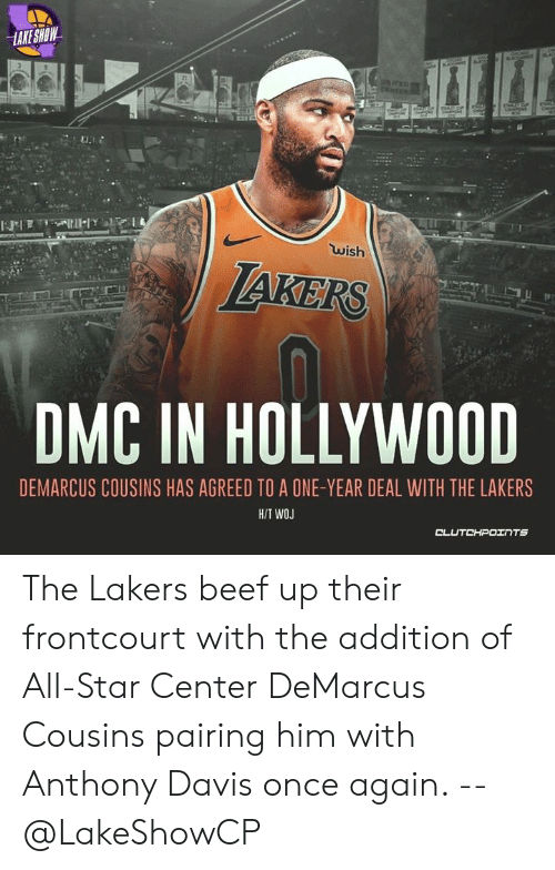 DeMarcus Cousins: LAKE SHOW  21  wish  JAKERS  DMC IN HOLLYWOOD  DEMARCUS COUSINS HAS AGREED TO A ONE-YEAR DEAL WITH THE LAKERS  H/T WOJ  CLUTO-- רצנT5 The Lakers beef up their frontcourt with the addition of All-Star Center DeMarcus Cousins pairing him with Anthony Davis once again. -- @LakeShowCP