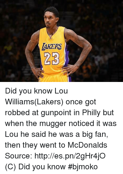 Phillied: LAKERS  23 Did you know  Lou Williams(Lakers) once got robbed at gunpoint in Philly but when the mugger noticed it was Lou he said he was a big fan, then they went to McDonalds    Source: http://es.pn/2gHr4jO  (C) Did you know  #bjmoko