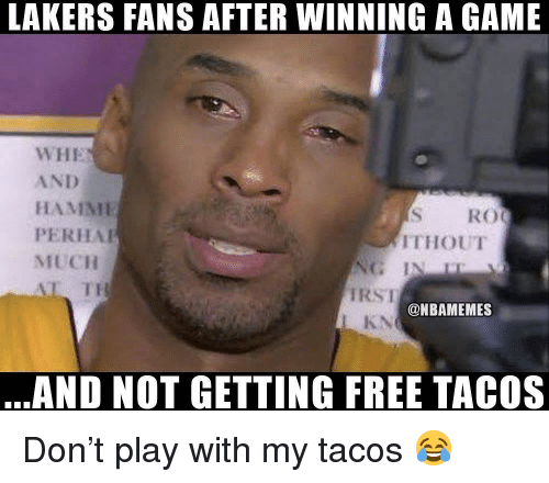 Basketball, Los Angeles Lakers, and Nba: LAKERS FANS AFTER WINNING A GAME  WHE  AND  HAMNMI  PERHA  MUCH  L TH  S RO  ITHOUT  RSI  KN  @NBAMEMES  AND NOT GETTING FREE TACOS Don't play with my tacos 😂
