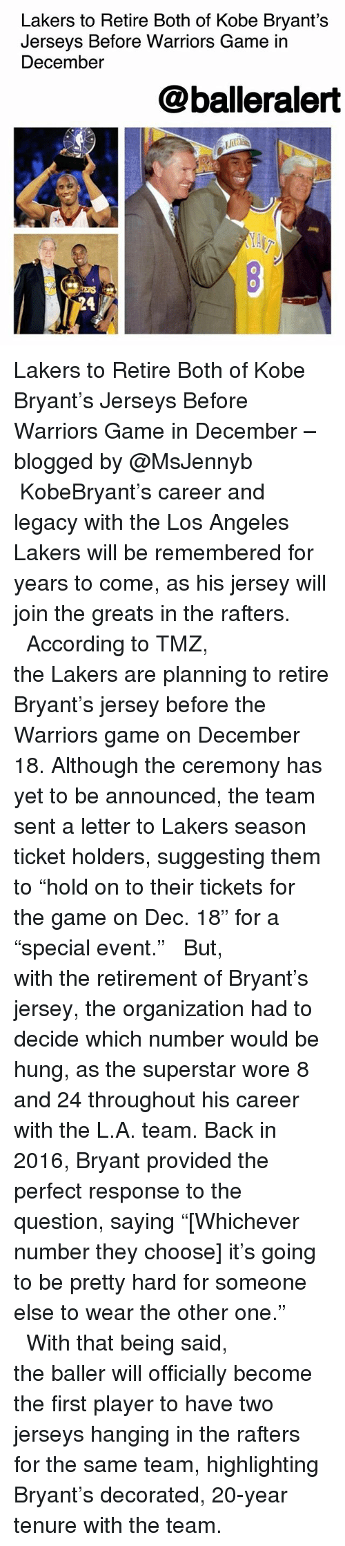 "Senting: Lakers to Retire Both of Kobe Bryant's  Jerseys Before Warriors Game in  December  @balleralert  0  SERS  24 Lakers to Retire Both of Kobe Bryant's Jerseys Before Warriors Game in December – blogged by @MsJennyb ⠀⠀⠀⠀⠀⠀⠀ ⠀⠀⠀⠀⠀⠀⠀ KobeBryant's career and legacy with the Los Angeles Lakers will be remembered for years to come, as his jersey will join the greats in the rafters. ⠀⠀⠀⠀⠀⠀⠀ ⠀⠀⠀⠀⠀⠀⠀ According to TMZ, the Lakers are planning to retire Bryant's jersey before the Warriors game on December 18. Although the ceremony has yet to be announced, the team sent a letter to Lakers season ticket holders, suggesting them to ""hold on to their tickets for the game on Dec. 18"" for a ""special event."" ⠀⠀⠀⠀⠀⠀⠀ ⠀⠀⠀⠀⠀⠀⠀ But, with the retirement of Bryant's jersey, the organization had to decide which number would be hung, as the superstar wore 8 and 24 throughout his career with the L.A. team. Back in 2016, Bryant provided the perfect response to the question, saying ""[Whichever number they choose] it's going to be pretty hard for someone else to wear the other one."" ⠀⠀⠀⠀⠀⠀⠀ ⠀⠀⠀⠀⠀⠀⠀ With that being said, the baller will officially become the first player to have two jerseys hanging in the rafters for the same team, highlighting Bryant's decorated, 20-year tenure with the team."
