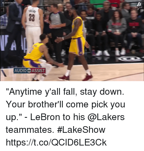 """Fall, Los Angeles Lakers, and Memes:  #LAKESHow  AUDIO N ASSIST """"Anytime y'all fall, stay down. Your brother'll come pick you up."""" - LeBron to his @Lakers teammates. #LakeShow    https://t.co/QClD6LE3Ck"""