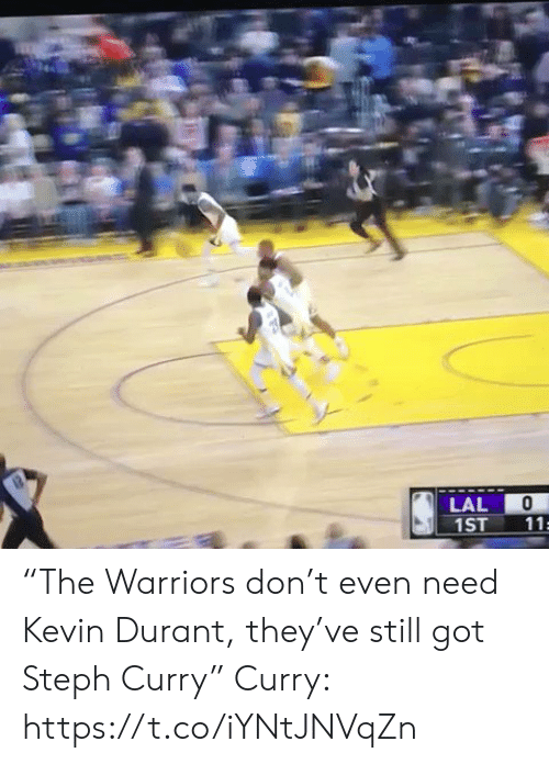 "Steph: LAL  1ST  11 ""The Warriors don't even need Kevin Durant, they've still got Steph Curry""  Curry: https://t.co/iYNtJNVqZn"