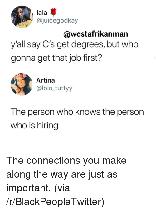 lala: lala  @juicegodkay  @westafrikanman  y'all say C's get degrees, but who  gonna get that job first?  Artina  @lolo_tuttyy  The person who knows the person  who is hiring The connections you make along the way are just as important. (via /r/BlackPeopleTwitter)