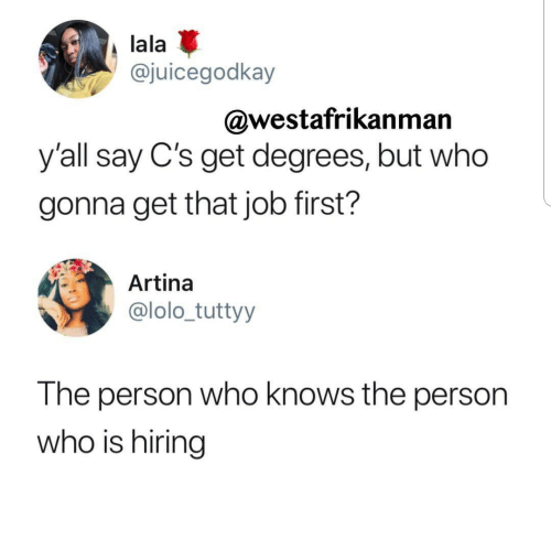 lala: lala  @juicegodkay  @westafrikanman  y'all say C's get degrees, but who  gonna get that job first?  Artina  @lolo_tuttyy  The person who knows the person  who is hiring
