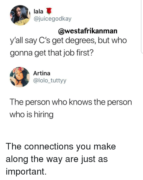 lala: lala  @juicegodkay  @westafrikanman  y'all say C's get degrees, but who  gonna get that job first?  Artina  @lolo_tuttyy  The person who knows the person  who is hiring The connections you make along the way are just as important.