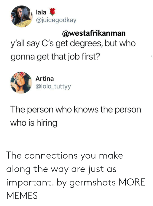 lala: lala  @juicegodkay  @westafrikanman  y'all say C's get degrees, but who  gonna get that job first?  Artina  @lolo_tuttyy  The person who knows the person  who is hiring The connections you make along the way are just as important. by germshots MORE MEMES