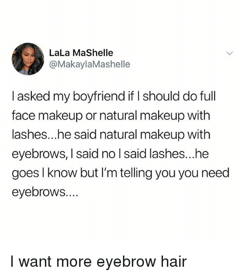 lala: LaLa MaShelle  @MakaylaMashelle  I asked my boyfriend if I should do full  face makeup or natural makeup with  lashes...he said natural makeup with  eyebrows, I said no l said lashes...he  goes l know but I'm telling you you need  eyebrows.... I want more eyebrow hair
