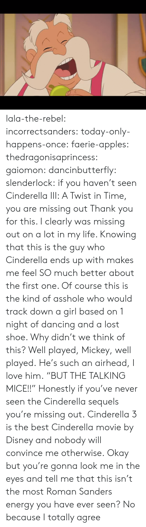 "Cinderella , Dancing, and Disney: lala-the-rebel:  incorrectsanders:   today-only-happens-once:   faerie-apples:  thedragonisaprincess:  gaiomon:  dancinbutterfly:  slenderlock: if you haven't seen Cinderella III: A Twist in Time, you are missing out Thank you for this. I clearly was missing out on a lot in my life. Knowing that this is the guy who Cinderella ends up with makes me feel SO much better about the first one. Of course this is the kind of asshole who would track down a girl based on 1 night of dancing and a lost shoe. Why didn't we think of this? Well played, Mickey, well played.  He's such an airhead, I love him.  ""BUT THE TALKING MICE!!""  Honestly if you've never seen the Cinderella sequels you're missing out.  Cinderella 3 is the best Cinderella movie by Disney and nobody will convince me otherwise.   Okay but you're gonna look me in the eyes and tell me that this isn't the most Roman Sanders energy you have ever seen?    No because I totally agree"