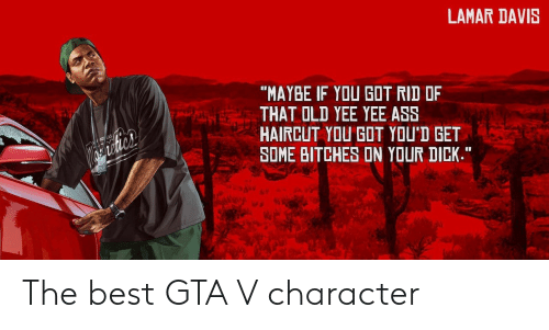 """GTA V: LAMAR DAVIS  """"MAYBE IF YOU GOT RID OF  THAT OLD YEE YEE ASS  HAIRCUT YOU GOT YOU'D GET  SOME BITCHES ON YOUR DICK.""""  al The best GTA V character"""