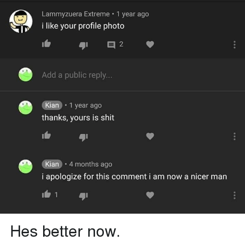 i apologize: Lammyzuera Extreme 1 year ago  i like your profile photo  Add a public reply...  Kian 1 year ago  thanks, yours is shit  Kian 4 months ago  i apologize for this comment i am now a nicer man Hes better now.