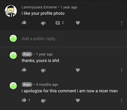 Shit, Add, and Extreme: Lammyzuera Extreme 1 year ago  i like your profile photo  2  Add a public reply...  Kian 1 year ago  thanks, yours is shit  Kian 4 months ago  i apologize for this comment i am now a nicer man  1