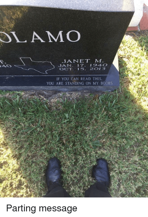 janet: LAMO  JANET M  JAN. 17 194O  OCT 15. 2013  IF YOU CAN READ THIS  YOU ARE STANDING ON MY BOOBS Parting message